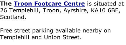 The Troon Footcare Centre is situated at 26 Templehill, Troon, Ayrshire, KA10 6BE, Scotland.   Free street parking available nearby on Templehill and Union Street.  Wheelchair Friendly High Street Location     http://www.troonfootcarecentre.co.uk/map