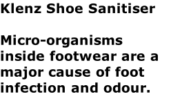 Klenz Shoe Sanitiser  Micro-organisms inside footwear are a major cause of foot infection and odour.